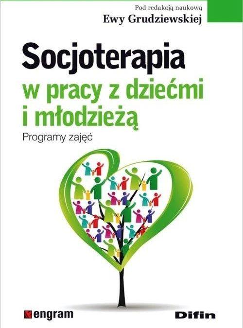 """""""Socjoterapia w pracy z dziećmi i młodzieżą. Programy zajęć"""", red. Ewa Grudziewska"""